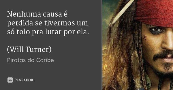 Nenhuma causa é perdida se tivermos um só tolo pra lutar por ela. (Will Turner)... Frase de Piratas do Caribe.