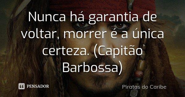 Nunca há garantia de voltar, morrer é a única certeza. (Capitão Barbossa)... Frase de Piratas do Caribe.