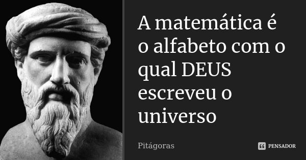 A matemática é o alfabeto com o qual DEUS escreveu o universo... Frase de Pitágoras.