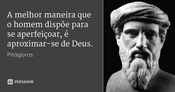 A melhor maneira que o homem dispõe para se aperfeiçoar, é aproximar-se de Deus.... Frase de Pitágoras.