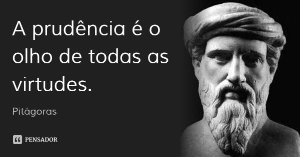 A prudência é o olho de todas as virtudes.... Frase de Pitágoras.