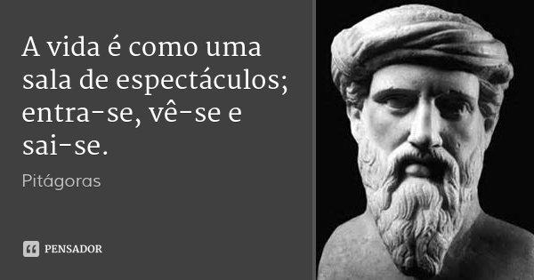 A vida é como uma sala de espectáculos; entra-se, vê-se e sai-se.... Frase de Pitágoras.