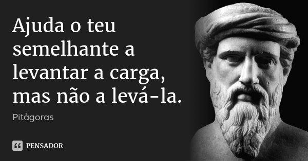 Ajuda o teu semelhante a levantar a carga, mas não a levá-la.... Frase de Pitágoras.