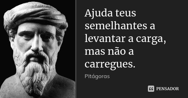Ajuda teus semelhantes a levantar a carga, mas não a carregues.... Frase de Pitágoras.
