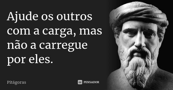 Ajude os outros com a carga, mas não a carregue por eles.... Frase de Pitágoras.