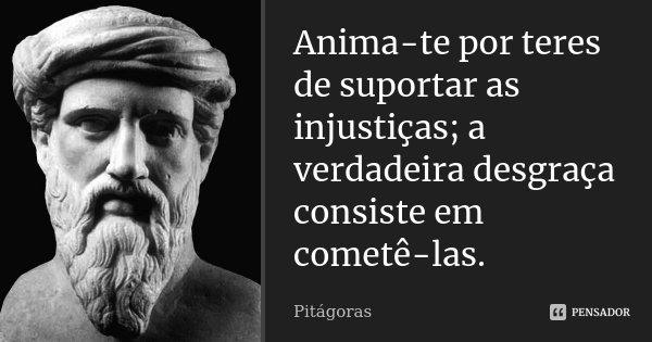 Anima-te por teres de suportar as injustiças; a verdadeira desgraça consiste em cometê-las.... Frase de Pitágoras.