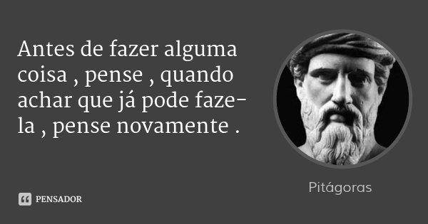 Antes de fazer alguma coisa , pense , quando achar que já pode faze-la , pense novamente .... Frase de Pitágoras.