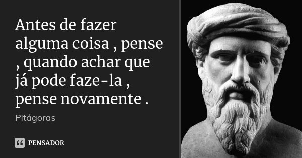 Antes de fazer alguma coisa , pense , quando achar que já pode faze-la , pense novamente .... Frase de Pitagoras.