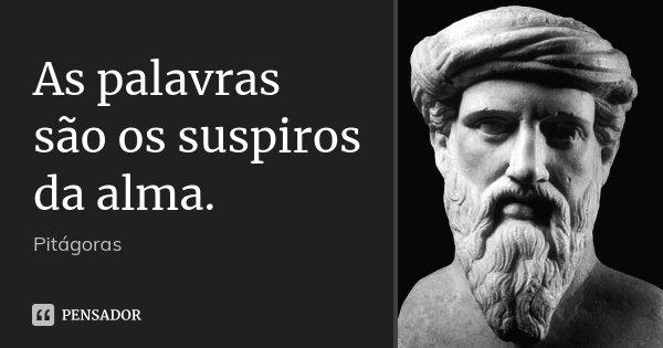 As palavras são os suspiros da alma.... Frase de Pitágoras.