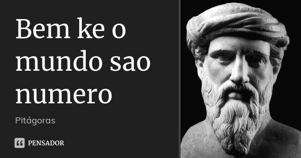 Bem ke o mundo sao numero... Frase de Pitágoras.