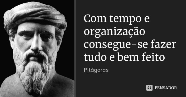 Com tempo e organização consegue-se fazer tudo e bem feito... Frase de Pitágoras.