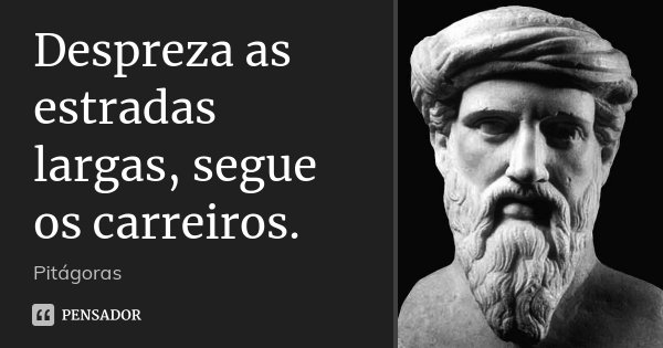 Despreza as estradas largas, segue os carreiros.... Frase de Pitágoras.