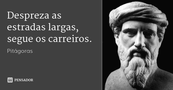 Despreza as estradas largas, segue os carreiros.... Frase de Pitágoras.