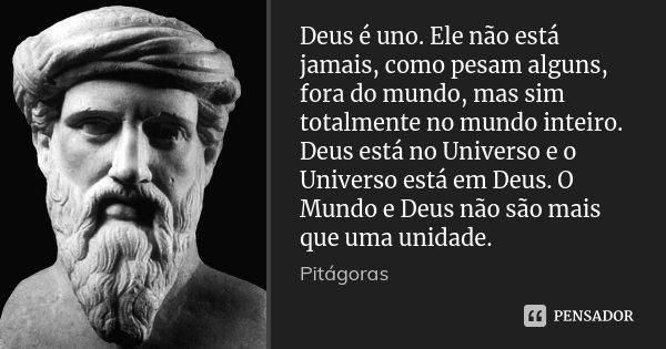 Deus é uno. Ele não está jamais, como pesam alguns, fora do mundo, mas sim totalmente no mundo inteiro. Deus está no Universo e o Universo está em Deus. O Mundo... Frase de Pitágoras.