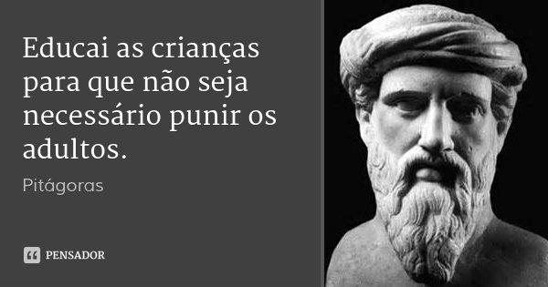 Educai as crianças para que não seja necessário punir os adultos.... Frase de Pitágoras.