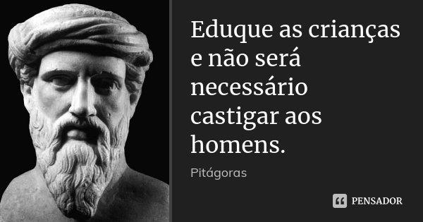 Eduque as crianças e não será necessário castigar aos homens.... Frase de Pitágoras.