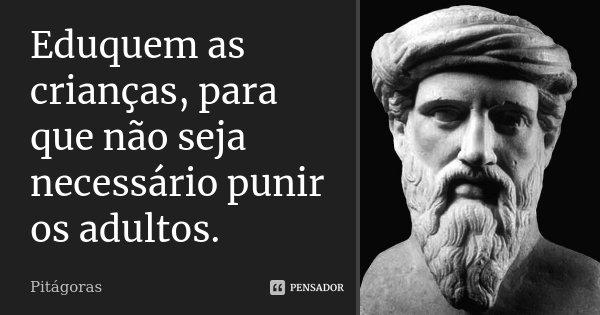 Eduquem as crianças, para que não seja necessário punir os adultos.... Frase de Pitágoras.