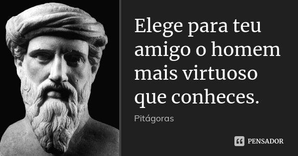 Elege para teu amigo o homem mais virtuoso que conheces.... Frase de Pitágoras.