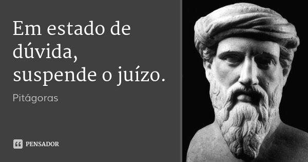 Em estado de dúvida, suspende o juízo.... Frase de Pitágoras.