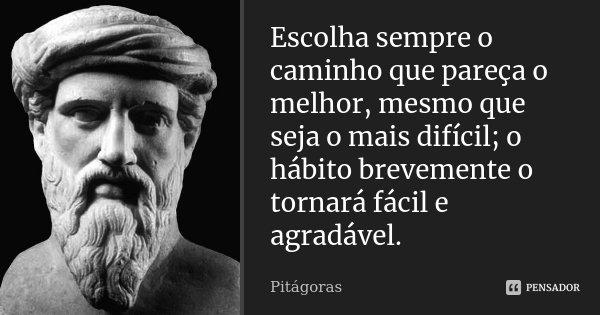 Escolha sempre o caminho que pareça o melhor, mesmo que seja o mais difícil; o hábito brevemente o tornará fácil e agradável.... Frase de Pitágoras.