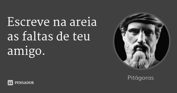 Escreve na areia as faltas de teu amigo.... Frase de Pitágoras.