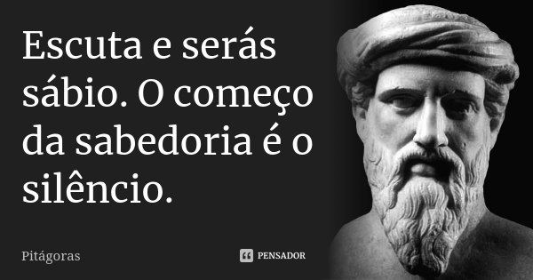 Escuta e serás sábio. O começo da sabedoria é o silêncio.... Frase de Pitágoras.