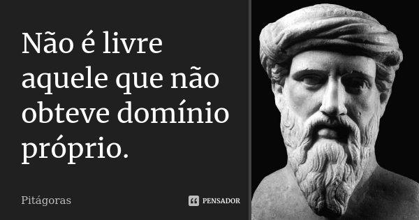 Não é livre aquele que não obteve domínio próprio.... Frase de (Pitágoras).