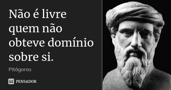 Não é livre quem não obteve domínio sobre si.... Frase de Pitágoras.