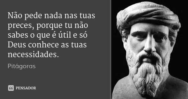 Não pede nada nas tuas preces, porque tu não sabes o que é útil e só Deus conhece as tuas necessidades.... Frase de Pitágoras.