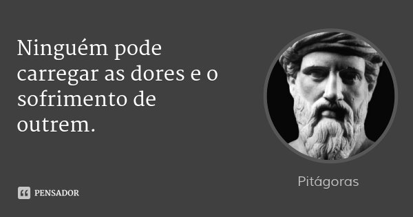 Ninguém pode carregar as dores e o sofrimento de outrem.... Frase de Pitágoras.