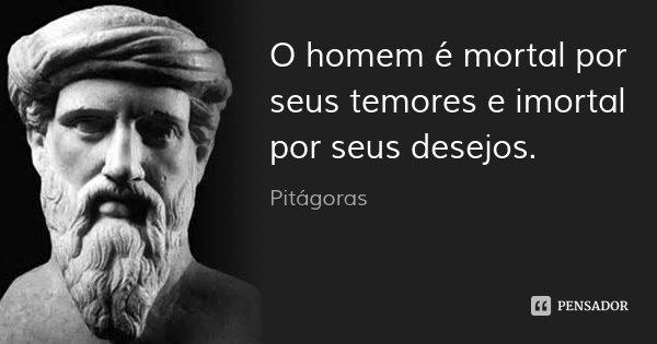 O homem é mortal por seus temores e imortal por seus desejos.... Frase de Pitágoras.