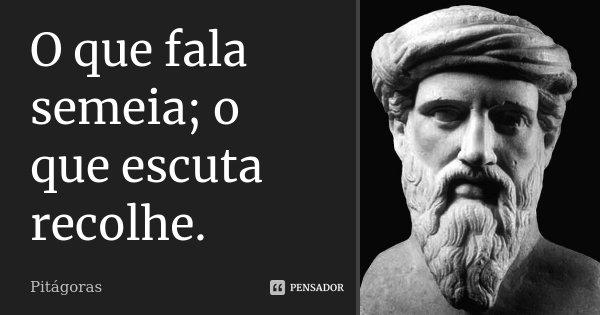 O que fala semeia; o que escuta recolhe.... Frase de Pitágoras.