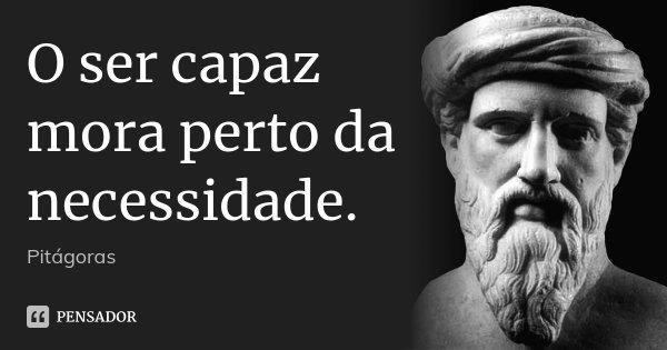 O ser capaz mora perto da necessidade.... Frase de Pitágoras.