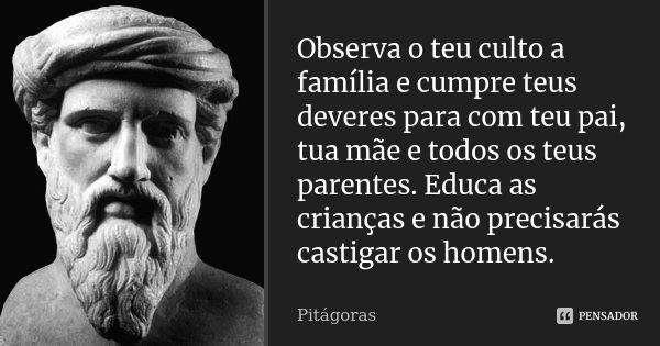 Observa o teu culto a família e cumpre teus deveres para com teu pai, tua mãe e todos os teus parentes. Educa as crianças e não precisarás castigar os homens.... Frase de Pitágoras.