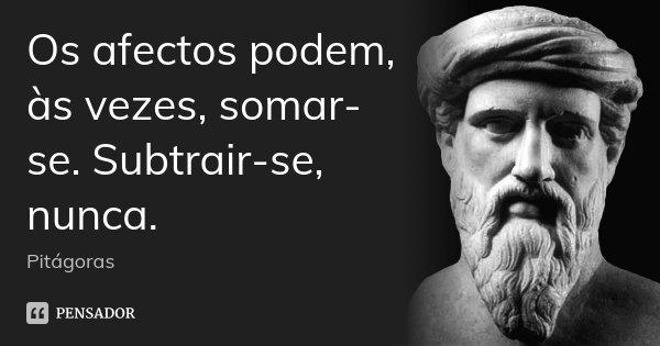 Os afectos podem, às vezes, somar-se. Subtrair-se, nunca.... Frase de Pitágoras.