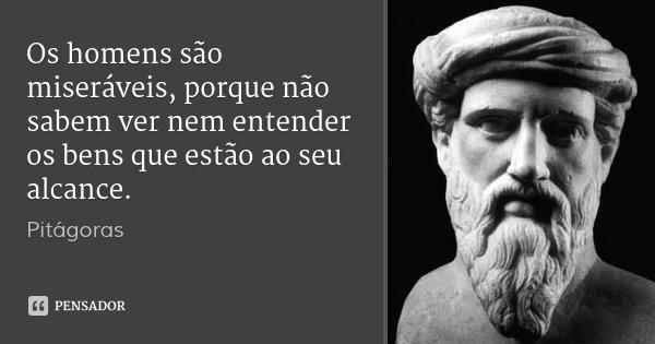 Os homens são miseráveis, porque não sabem ver nem entender os bens que estão ao seu alcance.... Frase de Pitágoras.