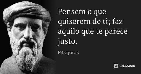 Pensem o que quiserem de ti; faz aquilo que te parece justo.... Frase de Pitágoras.
