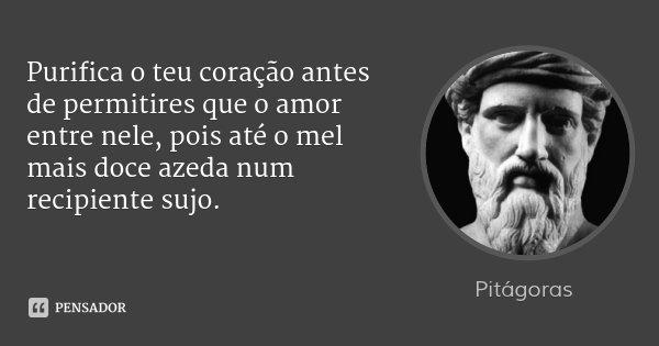 Purifica o teu coração antes de permitires que o amor entre nele, pois até o mel mais doce azeda num recipiente sujo.... Frase de Pitágoras.