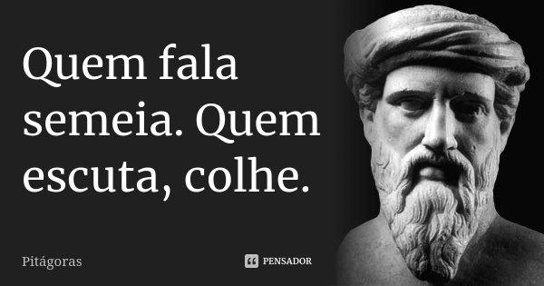 Quem fala semeia.Quem escuta, colhe.... Frase de Pitágoras.
