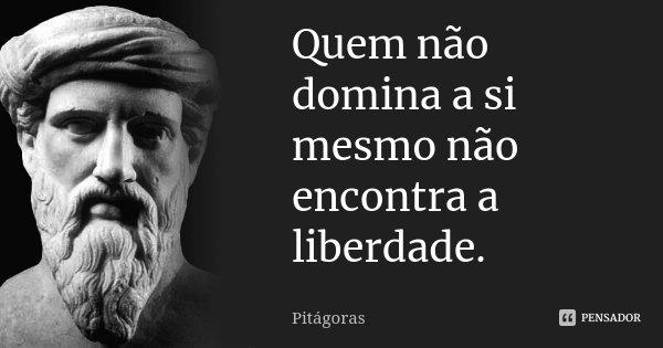 Quem não domina a si mesmo não encontra a liberdade.... Frase de Pitágoras.