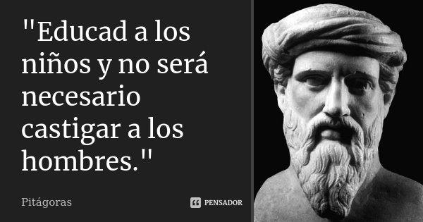 """""""Educad a los niños y no será necesario castigar a los hombres.""""... Frase de Pitágoras."""
