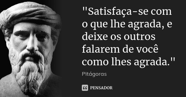 """""""Satisfaça-se com o que lhe agrada, e deixe os outros falarem de você como lhes agrada.""""... Frase de Pitágoras."""