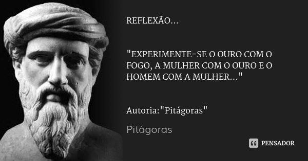 """REFLEXÃO... """"EXPERIMENTE-SE O OURO COM O FOGO, A MULHER COM O OURO E O HOMEM COM A MULHER..."""" Autoria:""""Pitágoras""""... Frase de Pitágoras."""