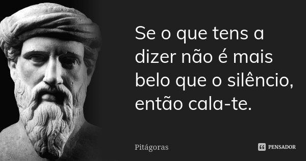 Se o que tens a dizer não é mais belo que o silêncio, então cala-te.... Frase de Pitágoras.