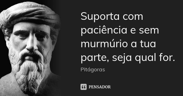 Suporta com paciência e sem murmúrio a tua parte, seja qual for.... Frase de Pitágoras.