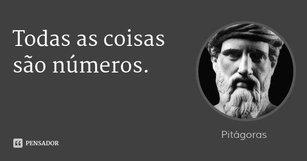 Todas as coisas são números.... Frase de Pitágoras.