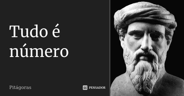Tudo é número... Frase de Pitágoras.