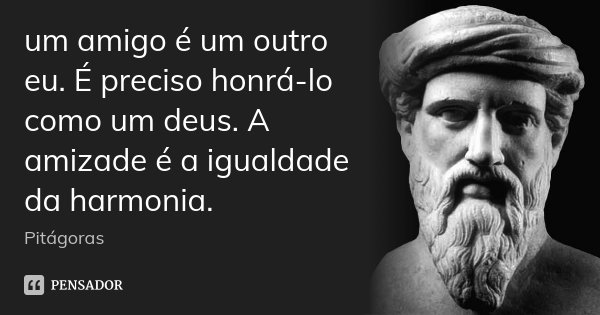 um amigo é um outro eu. É preciso honrá-lo como um deus. A amizade é a igualdade da harmonia.... Frase de Pitágoras.