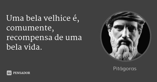 Uma bela velhice é, comumente, recompensa de uma bela vida.... Frase de Pitágoras.