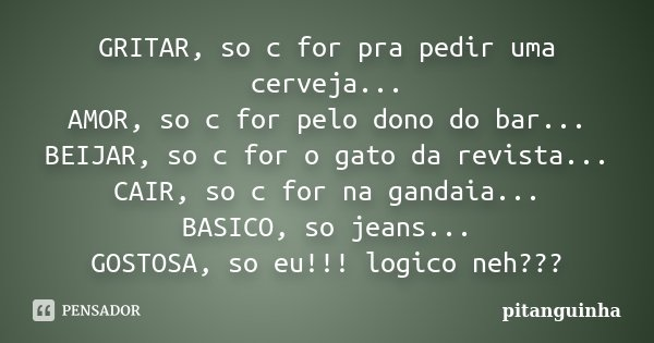GRITAR, so c for pra pedir uma cerveja... AMOR, so c for pelo dono do bar... BEIJAR, so c for o gato da revista... CAIR, so c for na gandaia... BASICO, so jeans... Frase de pitanguinha.